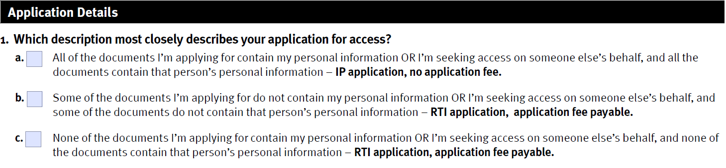 picture of question 1 of the approved RTI and IP application form, showing options a, b, and c. Option a is for applications that will only include documents that contain your personal information,  Option c is for applications that will have no documents containing your personal information and Option b is for applications that will be a mix of personal and non-personal documents. Option a will be an IP applications; Options b and c must be made under the RTI Act.